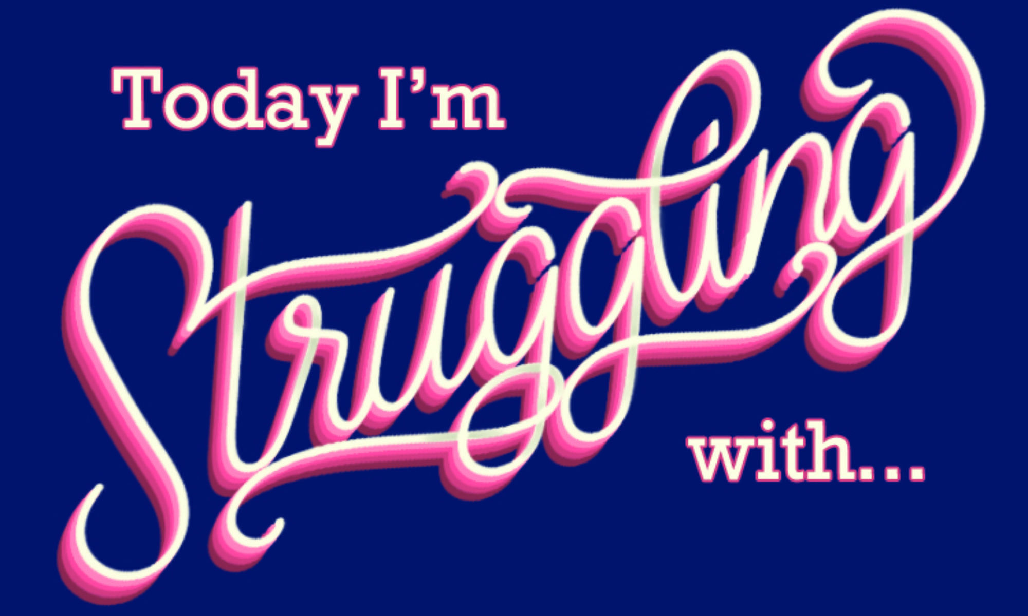 Today I'm Struggling With...